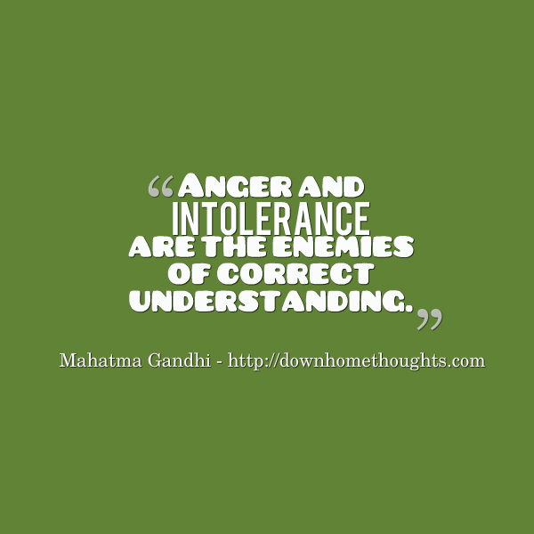 Anger and Intolerance are the enemies of correct understanding. - Gandhi